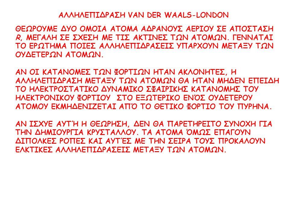 ΑΛΛΗΛΕΠΙΔΡΑΣΗ VAN DER WAALS-LONDON ΘΕΩΡΟΥΜΕ ΔΥΟ ΟΜΟΙΑ ΑΤΟΜΑ ΑΔΡΑΝΟΥΣ ΑΕΡΙΟΥ ΣΕ ΑΠΟΣΤΑΣΗ R, ΜΕΓΑΛΗ ΣΕ ΣΧΕΣΗ ΜΕ ΤΙΣ ΑΚΤΙΝΕΣ ΤΩΝ ΑΤΟΜΩΝ. ΓΕΝΝΑΤΑΙ ΤΟ ΕΡΩΤ
