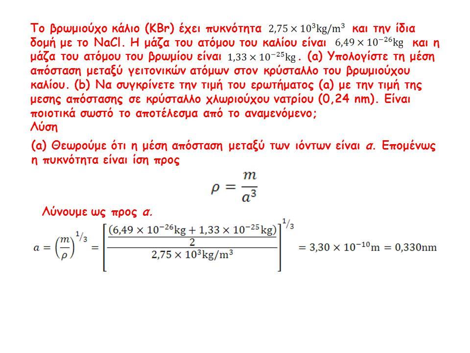 Λύνουμε ως προς α. Το βρωμιούχο κάλιο (KBr) έχει πυκνότητα και την ίδια δομή με το NaCl. Η μάζα του ατόμου του καλίου είναι και η μάζα του ατόμου του