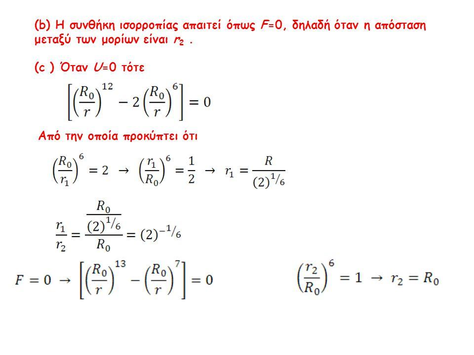 (b) Η συνθήκη ισορροπίας απαιτεί όπως F=0, δηλαδή όταν η απόσταση μεταξύ των μορίων είναι r 2. (c ) Όταν U=0 τότε Από την οποία προκύπτει ότι