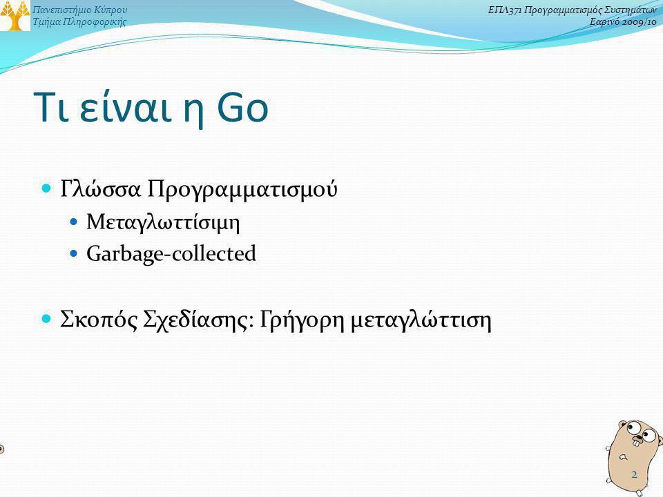 Πανεπιστήμιο Κύπρου Τμήμα Πληροφορικής ΕΠΛ371 Προγραμματισμός Συστημάτων Εαρινό 2009/10 Τι είναι η Go Γλώσσα Προγραμματισμού Μεταγλωττίσιμη Garbage-collected Σκοπός Σχεδίασης: Γρήγορη μεταγλώττιση 2