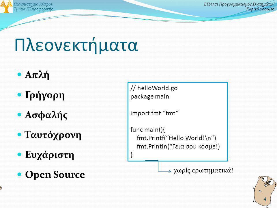 Πανεπιστήμιο Κύπρου Τμήμα Πληροφορικής ΕΠΛ371 Προγραμματισμός Συστημάτων Εαρινό 2009/10 Πλεονεκτήματα Απλή Γρήγορη Ασφαλής Ταυτόχρονη Ευχάριστη Open Source 4 // helloWorld.go package main import fmt fmt func main(){ fmt.Printf( Hello World!\n ) fmt.Println( Γεια σου κόσμε!) } χωρίς ερωτηματικά!
