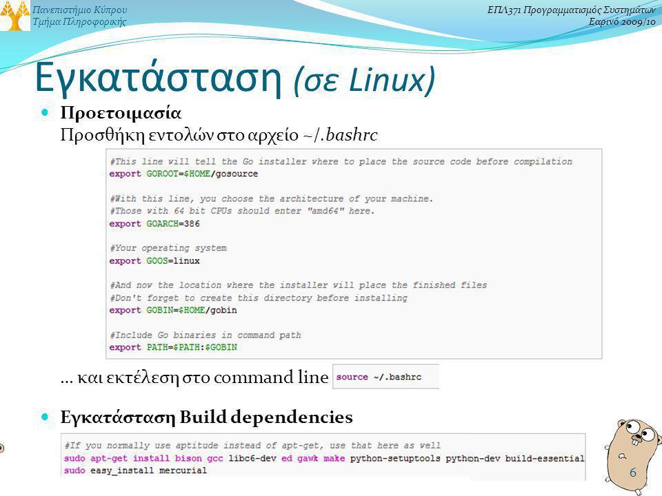 Πανεπιστήμιο Κύπρου Τμήμα Πληροφορικής ΕΠΛ371 Προγραμματισμός Συστημάτων Εαρινό 2009/10 Εγκατάσταση (σε Linux) Προετοιμασία Προσθήκη εντολών στο αρχείο ~/.bashrc … και εκτέλεση στο command line Εγκατάσταση Build dependencies 6
