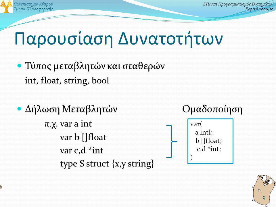 Πανεπιστήμιο Κύπρου Τμήμα Πληροφορικής ΕΠΛ371 Προγραμματισμός Συστημάτων Εαρινό 2009/10 Παρουσίαση Δυνατοτήτων Τύπος μεταβλητών και σταθερών int, float, string, bool Δήλωση ΜεταβλητώνΟμαδοποίηση π.χ.