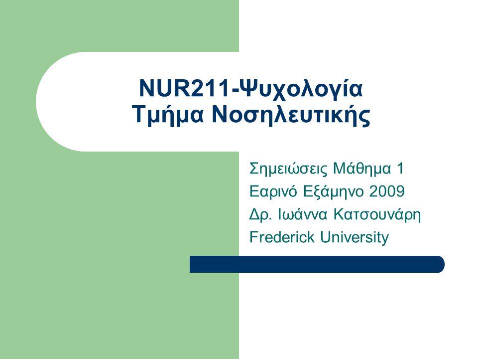 NUR211-Ψυχολογία Τμήμα Νοσηλευτικής Σημειώσεις Μάθημα 1 Εαρινό Εξάμηνο 2009 Δρ. Ιωάννα Κατσουνάρη Frederick University