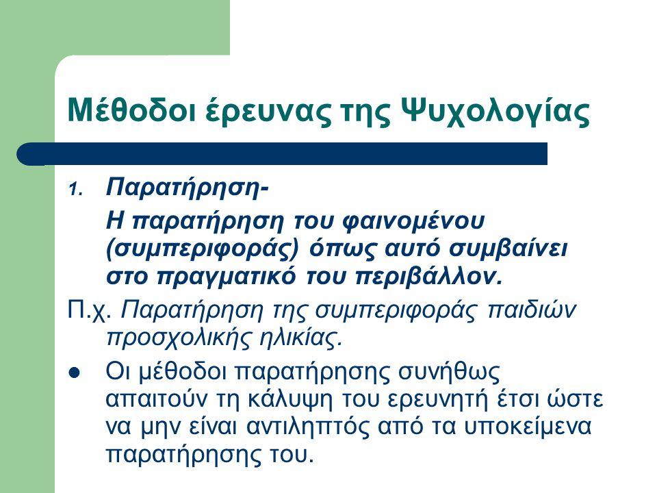 Μέθοδοι έρευνας της Ψυχολογίας 1. Παρατήρηση- Η παρατήρηση του φαινομένου (συμπεριφοράς) όπως αυτό συμβαίνει στο πραγματικό του περιβάλλον. Π.χ. Παρατ