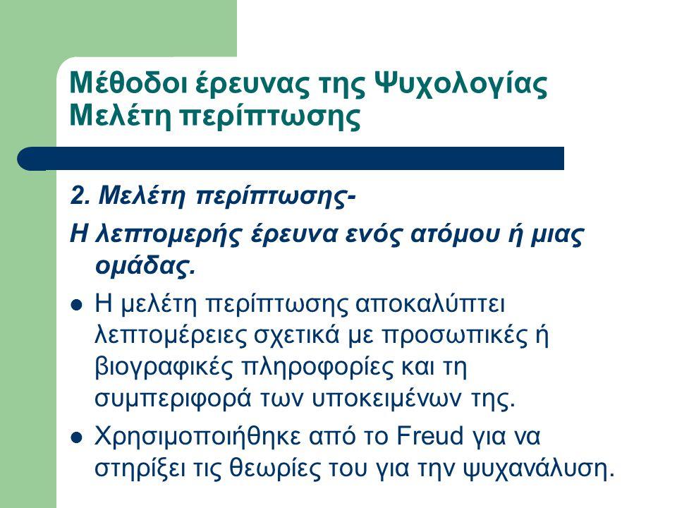 Μέθοδοι έρευνας της Ψυχολογίας Μελέτη περίπτωσης 2. Μελέτη περίπτωσης- Η λεπτομερής έρευνα ενός ατόμου ή μιας ομάδας. Η μελέτη περίπτωσης αποκαλύπτει