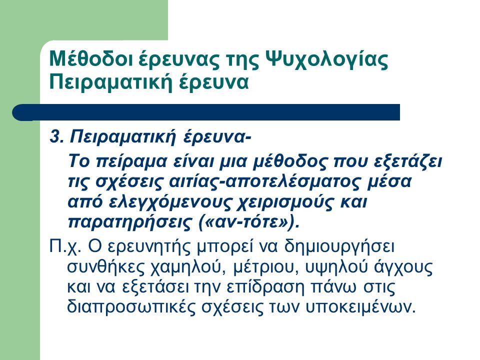 Μέθοδοι έρευνας της Ψυχολογίας Πειραματική έρευνα 3. Πειραματική έρευνα- Το πείραμα είναι μια μέθοδος που εξετάζει τις σχέσεις αιτίας-αποτελέσματος μέ