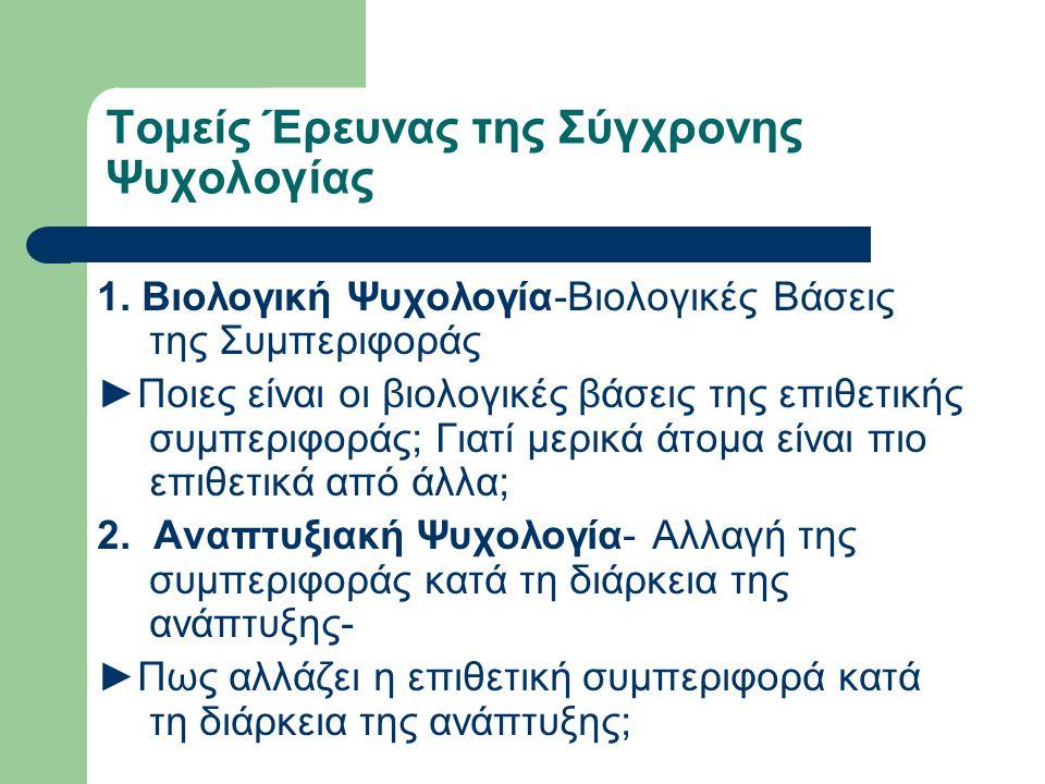 Τομείς Έρευνας της Σύγχρονης Ψυχολογίας 1. Βιολογική Ψυχολογία-Βιολογικές Βάσεις της Συμπεριφοράς ►Ποιες είναι οι βιολογικές βάσεις της επιθετικής συμ
