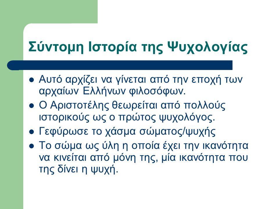 Σύντομη Ιστορία της Ψυχολογίας Αυτό αρχίζει να γίνεται από την εποχή των αρχαίων Ελλήνων φιλοσόφων. Ο Αριστοτέλης θεωρείται από πολλούς ιστορικούς ως