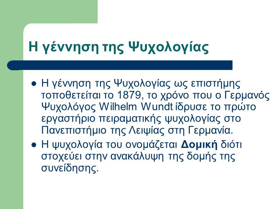 Η γέννηση της Ψυχολογίας Η γέννηση της Ψυχολογίας ως επιστήμης τοποθετείται το 1879, το χρόνο που ο Γερμανός Ψυχολόγος Wilhelm Wundt ίδρυσε το πρώτο ε