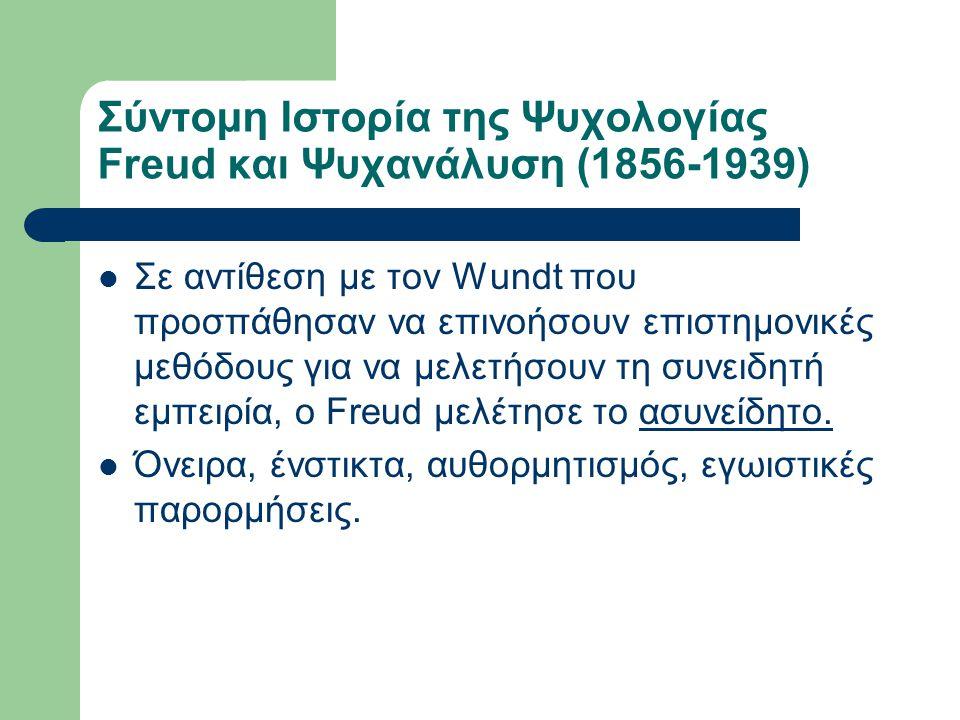 Σύντομη Ιστορία της Ψυχολογίας Freud και Ψυχανάλυση (1856-1939) Σε αντίθεση με τον Wundt που προσπάθησαν να επινοήσουν επιστημονικές μεθόδους για να μ