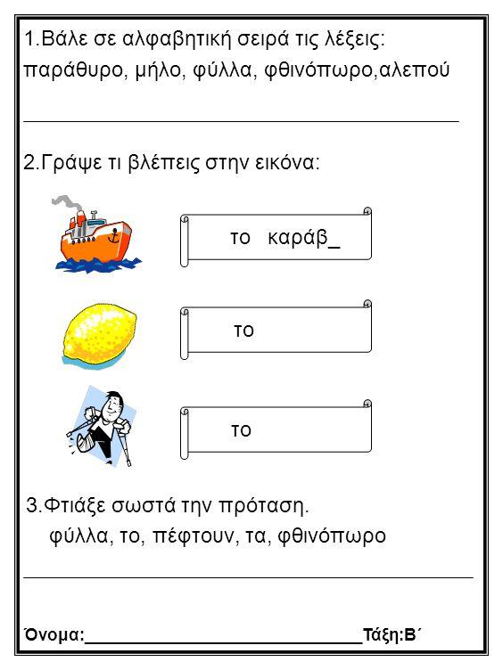 Όνομα:______________________________Τάξη:Β΄ 3.Φτιάξε σωστά την πρόταση. φύλλα, το, πέφτουν, τα, φθινόπωρο 1.Βάλε σε αλφαβητική σειρά τις λέξεις: παράθ