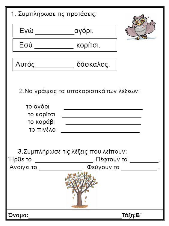 1. Συμπλήρωσε τις προτάσεις: 2.Να γράψεις τα υποκοριστικά των λέξεων: το αγόρι ______________________ το κορίτσι ______________________ το καράβι ____