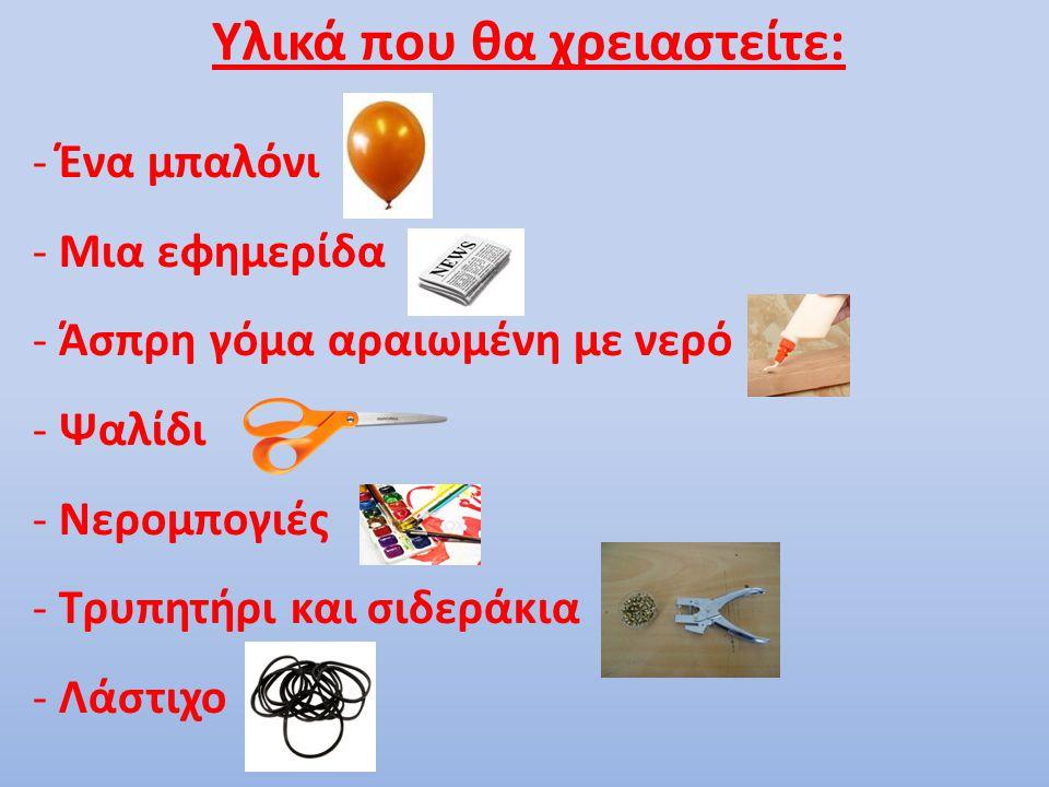 Υλικά που θα χρειαστείτε: - Ένα μπαλόνι - Μια εφημερίδα - Άσπρη γόμα αραιωμένη με νερό - Ψαλίδι - Νερομπογιές - Τρυπητήρι και σιδεράκια - Λάστιχο
