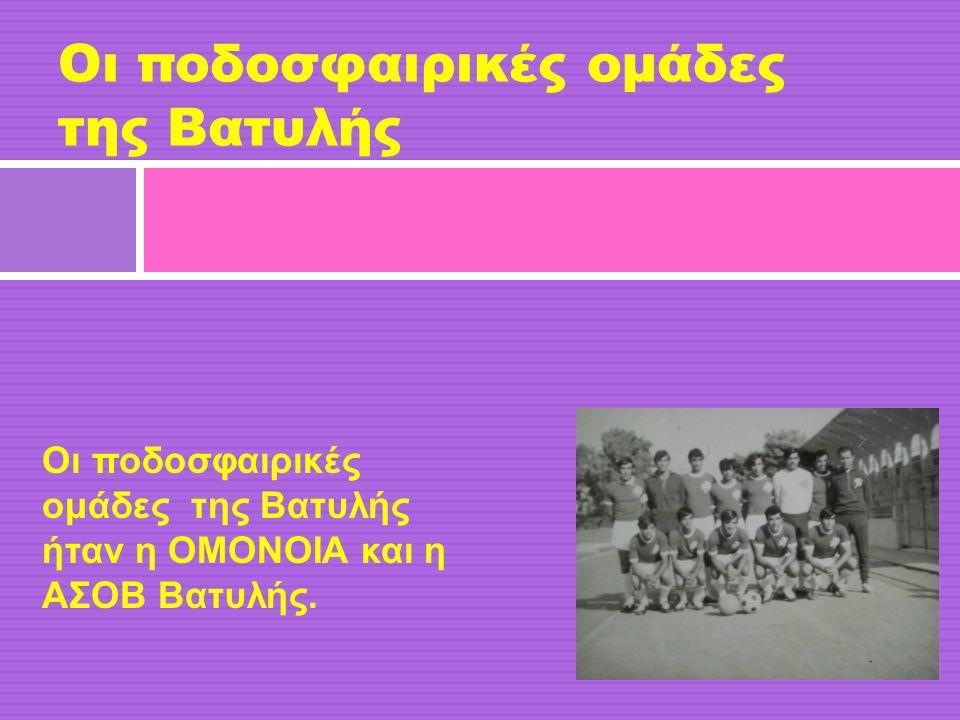 Οι ποδοσφαιρικές ομάδες της Βατυλής Οι ποδοσφαιρικές ομάδες της Βατυλής ήταν η ΟΜΟΝΟΙΑ και η ΑΣΟΒ Βατυλής.