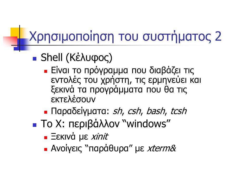 Χρησιμοποίηση του συστήματος 2 Shell (Κέλυφος) Είναι το πρόγραμμα που διαβάζει τις εντολές του χρήστη, τις ερμηνεύει και ξεκινά τα προγράμματα που θα τις εκτελέσουν Παραδείγματα: sh, csh, bash, tcsh Το X: περιβάλλον windows Ξεκινά με xinit Ανοίγεις παράθυρα με xterm&