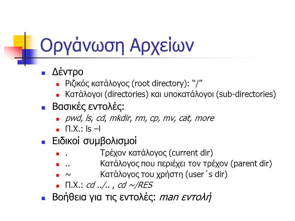 Οργάνωση Αρχείων Δέντρο Ριζικός κατάλογος (root directory): / Κατάλογοι (directories) και υποκατάλογοι (sub-directories) Βασικές εντολές: pwd, ls, cd, mkdir, rm, cp, mv, cat, more Π.Χ.: ls –l Ειδικοί συμβολισμοί.