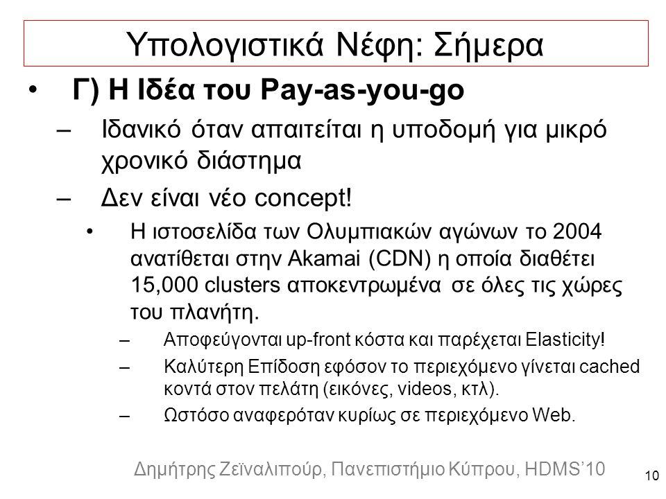 Dagstuhl Seminar 10042, Demetris Zeinalipour, University of Cyprus, 26/1/2010 Δημήτρης Ζεϊναλιπούρ, Πανεπιστήμιο Κύπρου, HDMS'10 10 Υπολογιστικά Νέφη: Σήμερα Γ) Η Ιδέα του Pay-as-you-go –Ιδανικό όταν απαιτείται η υποδομή για μικρό χρονικό διάστημα –Δεν είναι νέο concept.