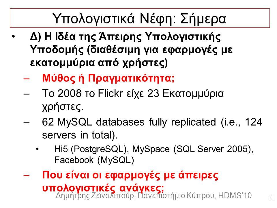 Dagstuhl Seminar 10042, Demetris Zeinalipour, University of Cyprus, 26/1/2010 Δημήτρης Ζεϊναλιπούρ, Πανεπιστήμιο Κύπρου, HDMS'10 11 Υπολογιστικά Νέφη: Σήμερα Δ) Η Ιδέα της Άπειρης Υπολογιστικής Υποδομής (διαθέσιμη για εφαρμογές με εκατομμύρια από χρήστες) –Μύθος ή Πραγματικότητα; –Το 2008 το Flickr είχε 23 Εκατομμύρια χρήστες.