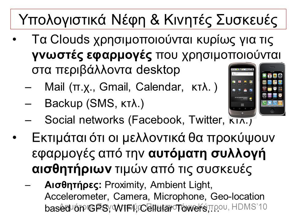 Dagstuhl Seminar 10042, Demetris Zeinalipour, University of Cyprus, 26/1/2010 Δημήτρης Ζεϊναλιπούρ, Πανεπιστήμιο Κύπρου, HDMS'10 Υπολογιστικά Νέφη & Κινητές Συσκευές Τα Clouds χρησιμοποιούνται κυρίως για τις γνωστές εφαρμογές που χρησιμοποιούνται στα περιβάλλοντα desktop –Mail (π.χ., Gmail, Calendar, κτλ.