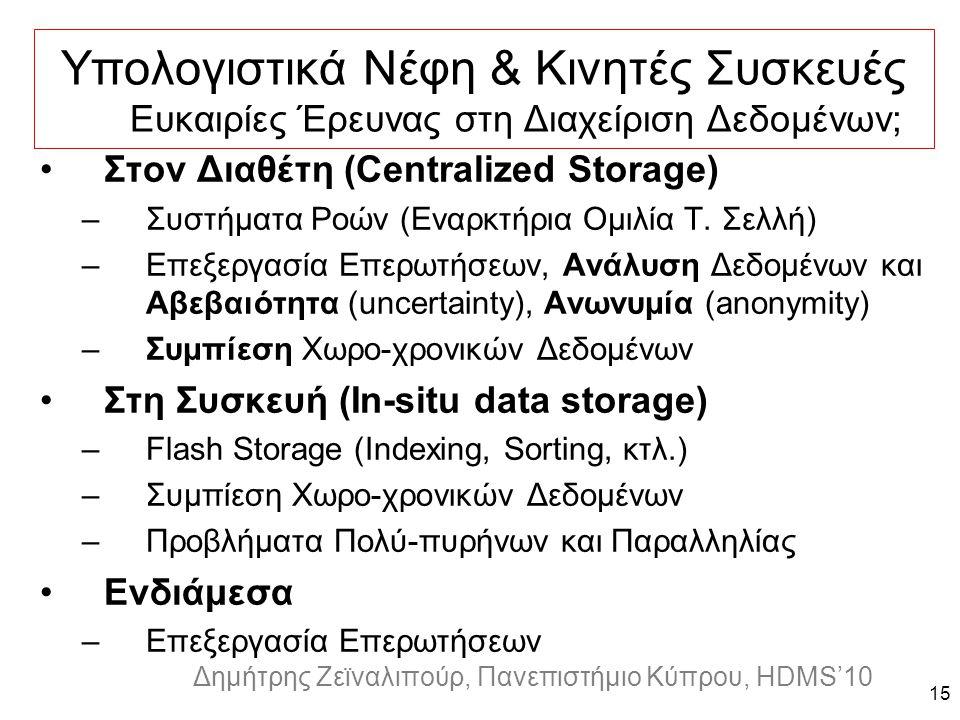 Dagstuhl Seminar 10042, Demetris Zeinalipour, University of Cyprus, 26/1/2010 Δημήτρης Ζεϊναλιπούρ, Πανεπιστήμιο Κύπρου, HDMS'10 Υπολογιστικά Νέφη & Κινητές Συσκευές Ευκαιρίες Έρευνας στη Διαχείριση Δεδομένων; 15 Στον Διαθέτη (Centralized Storage) –Συστήματα Ροών (Εναρκτήρια Ομιλία Τ.