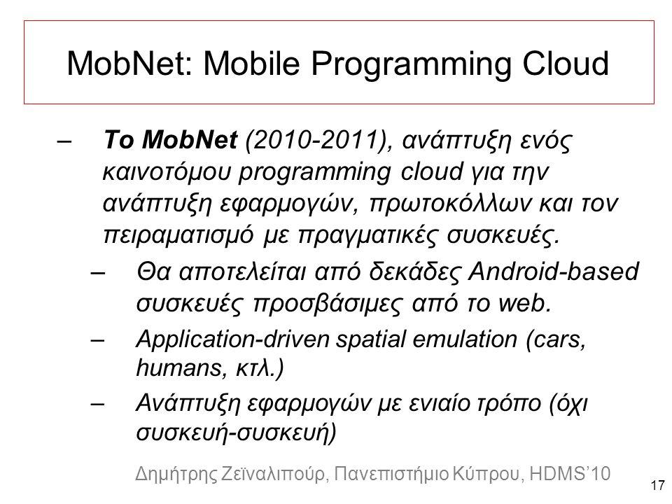 Dagstuhl Seminar 10042, Demetris Zeinalipour, University of Cyprus, 26/1/2010 Δημήτρης Ζεϊναλιπούρ, Πανεπιστήμιο Κύπρου, HDMS'10 MobNet: Mobile Programming Cloud 17 –To MobNet (2010-2011), ανάπτυξη ενός καινοτόμου programming cloud για την ανάπτυξη εφαρμογών, πρωτοκόλλων και τον πειραματισμό με πραγματικές συσκευές.