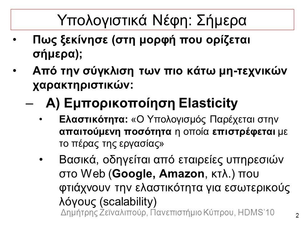 Dagstuhl Seminar 10042, Demetris Zeinalipour, University of Cyprus, 26/1/2010 Δημήτρης Ζεϊναλιπούρ, Πανεπιστήμιο Κύπρου, HDMS'10 2 Υπολογιστικά Νέφη: Σήμερα Πως ξεκίνησε (στη μορφή που ορίζεται σήμερα); Από την σύγκλιση των πιο κάτω μη-τεχνικών χαρακτηριστικών: –Α) Εμπορικοποίηση Elasticity Ελαστικότητα: «O Υπολογισμός Παρέχεται στην απαιτούμενη ποσότητα η οποία επιστρέφεται με το πέρας της εργασίας» Βασικά, οδηγείται από εταιρείες υπηρεσιών στο Web (Google, Amazon, κτλ.) που φτιάχνουν την ελαστικότητα για εσωτερικούς λόγους (scalability)