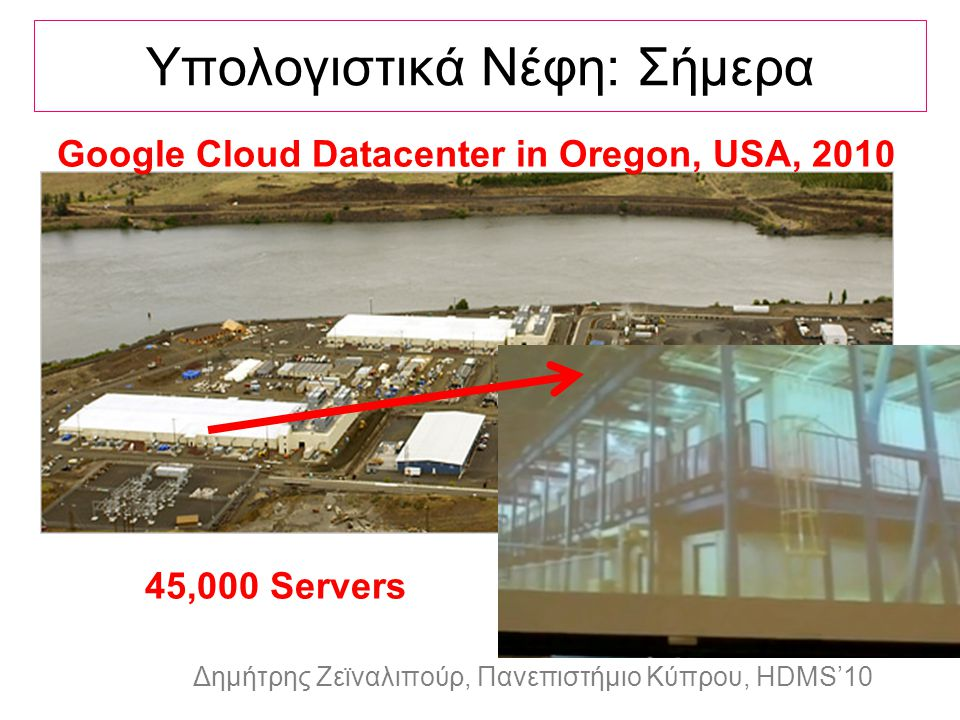 Dagstuhl Seminar 10042, Demetris Zeinalipour, University of Cyprus, 26/1/2010 Δημήτρης Ζεϊναλιπούρ, Πανεπιστήμιο Κύπρου, HDMS'10 Υπολογιστικά Νέφη: Σήμερα Google Cloud Datacenter in Oregon, USA, 2010 45,000 Servers