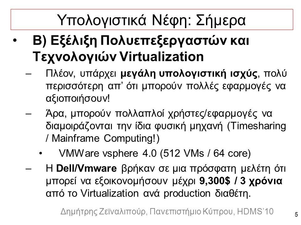 Dagstuhl Seminar 10042, Demetris Zeinalipour, University of Cyprus, 26/1/2010 Δημήτρης Ζεϊναλιπούρ, Πανεπιστήμιο Κύπρου, HDMS'10 5 Υπολογιστικά Νέφη: Σήμερα Β) Εξέλιξη Πολυεπεξεργαστών και Τεχνολογιών Virtualization –Πλέον, υπάρχει μεγάλη υπολογιστική ισχύς, πολύ περισσότερη απ' ότι μπορούν πολλές εφαρμογές να αξιοποιήσουν.