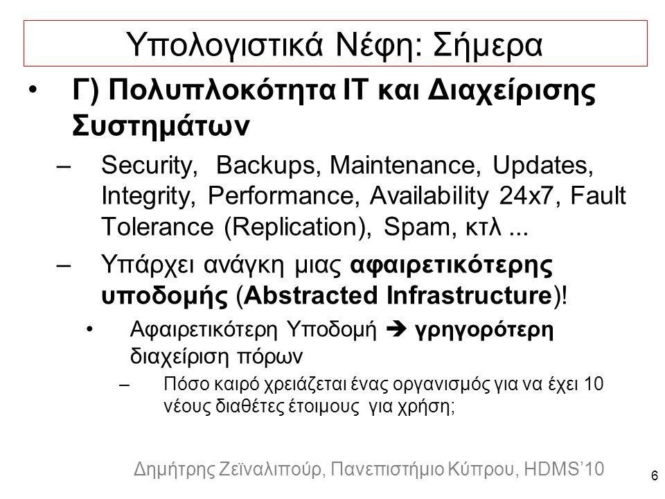 Dagstuhl Seminar 10042, Demetris Zeinalipour, University of Cyprus, 26/1/2010 Δημήτρης Ζεϊναλιπούρ, Πανεπιστήμιο Κύπρου, HDMS'10 6 Υπολογιστικά Νέφη: Σήμερα Γ) Πολυπλοκότητα IT και Διαχείρισης Συστημάτων –Security, Backups, Maintenance, Updates, Integrity, Performance, Availability 24x7, Fault Tolerance (Replication), Spam, κτλ...