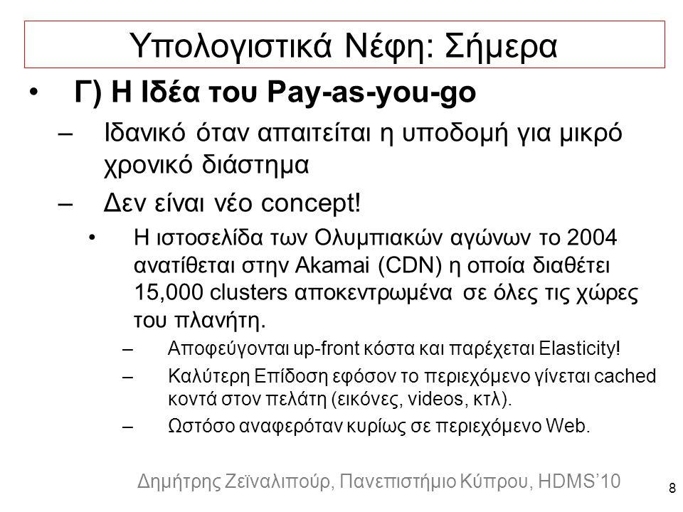 Dagstuhl Seminar 10042, Demetris Zeinalipour, University of Cyprus, 26/1/2010 Δημήτρης Ζεϊναλιπούρ, Πανεπιστήμιο Κύπρου, HDMS'10 8 Υπολογιστικά Νέφη: Σήμερα Γ) Η Ιδέα του Pay-as-you-go –Ιδανικό όταν απαιτείται η υποδομή για μικρό χρονικό διάστημα –Δεν είναι νέο concept.