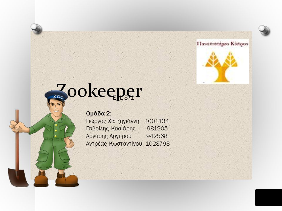 Zookeeper EPL 371 Ομάδα 2: Γιώργος Χατζηγιάννη 1001134 Γαβρίλης Κοσιάρης 981905 Αργύρης Αργυρού 942568 Αντρέας Κωσταντίνου 1028793