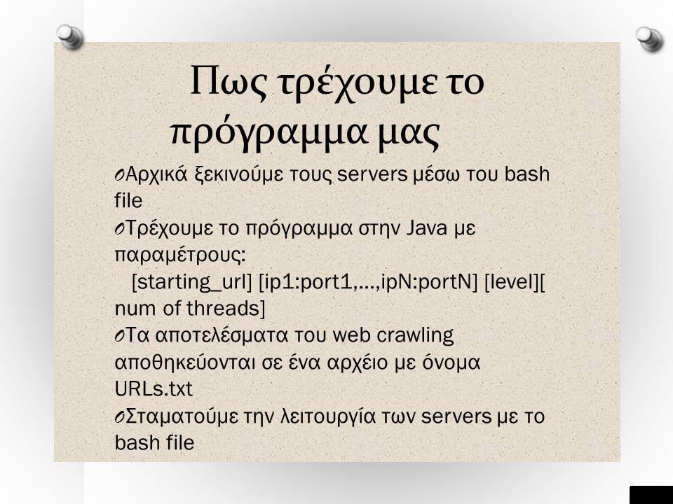 Πως τρέχουμε το πρόγραμμα μας O Αρχικά ξεκινούμε τους servers μέσω του bash file O Τρέχουμε το πρόγραμμα στην Java με παραμέτρους: [starting_url] [ip1:port1,…,ipN:portN] [level][ num of threads] O Τα αποτελέσματα του web crawling αποθηκεύονται σε ένα αρχέιο με όνομα URLs.txt O Σταματούμε την λειτουργία των servers με το bash file