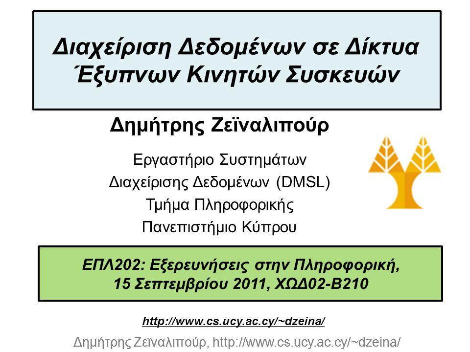 Dagstuhl Seminar 10042, Demetris Zeinalipour, University of Cyprus, 26/1/2010 Δημήτρης Ζεϊναλιπούρ, http://www.cs.ucy.ac.cy/~dzeina/ ΕΠΛ202: Εξερευνήσεις στην Πληροφορική, 15 Σεπτεμβρίου 2011, ΧΩΔ02-Β210 Διαχείριση Δεδομένων σε Δίκτυα Έξυπνων Κινητών Συσκευών Δημήτρης Ζεϊναλιπούρ Εργαστήριο Συστημάτων Διαχείρισης Δεδομένων (DMSL) Τμήμα Πληροφορικής Πανεπιστήμιο Κύπρου http://www.cs.ucy.ac.cy/~dzeina/