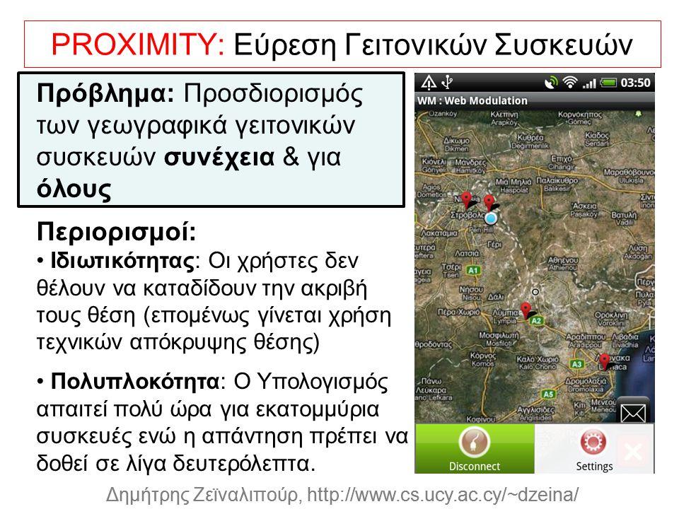 Dagstuhl Seminar 10042, Demetris Zeinalipour, University of Cyprus, 26/1/2010 Δημήτρης Ζεϊναλιπούρ, http://www.cs.ucy.ac.cy/~dzeina/ PROXIMITY: Εύρεση Γειτονικών Συσκευών Πρόβλημα: Προσδιορισμός των γεωγραφικά γειτονικών συσκευών συνέχεια & για όλους Περιορισμοί: Ιδιωτικότητας: Οι χρήστες δεν θέλουν να καταδίδουν την ακριβή τους θέση (επομένως γίνεται χρήση τεχνικών απόκρυψης θέσης) Πολυπλοκότητα: Ο Υπολογισμός απαιτεί πολύ ώρα για εκατομμύρια συσκευές ενώ η απάντηση πρέπει να δοθεί σε λίγα δευτερόλεπτα.