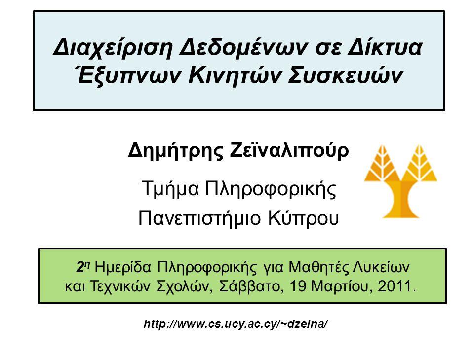 Dagstuhl Seminar 10042, Demetris Zeinalipour, University of Cyprus, 26/1/2010 Δημήτρης Ζεϊναλιπούρ, http://www.cs.ucy.ac.cy/~dzeina/ Έξυπνες Κινητές Συσκευές Έξυπνες Κινητές Συσκευές (Smartphones): σύγχρονα κινητά τηλέφωνα με εξαιρετικές δυνατότητες υπολογισμού, αποθήκευσης, δικτύωσης και αίσθησης: Επεξεργαστής: 1 GHz dual core Κύρια & Δευτερεύουσα Μνήμη : 1GB & 48GB, αντίστοιχα Πόσο μέγεθος έχει όλο το Wikipedia; Δικτύωση: WiFi, 3G (Mbps) / 4G (100Mbps–1Gbps) Αίσθηση: Εγγύτητα (Proximity), Φως Περιβάλλοντος (Ambient Light), Επιταχυνσιόμετρο (Accelerometer), Κάμερα, Μικρόφωνο, Γεωγραφικές Συντεταγμένες βάσει: GPS, WIFI, Cellular Towers,…