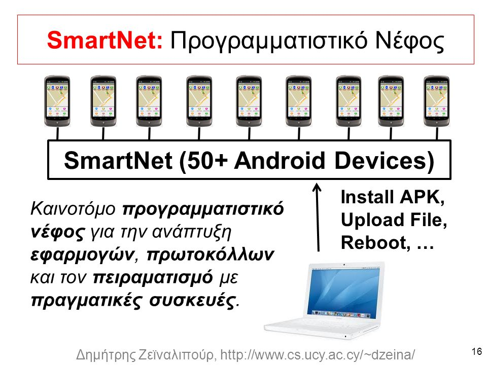 Dagstuhl Seminar 10042, Demetris Zeinalipour, University of Cyprus, 26/1/2010 Δημήτρης Ζεϊναλιπούρ, http://www.cs.ucy.ac.cy/~dzeina/ SmartNet: Προγραμματιστικό Νέφος 16 SmartNet (50+ Android Devices) Install APK, Upload File, Reboot, … Καινοτόμο προγραμματιστικό νέφος για την ανάπτυξη εφαρμογών, πρωτοκόλλων και τον πειραματισμό με πραγματικές συσκευές.