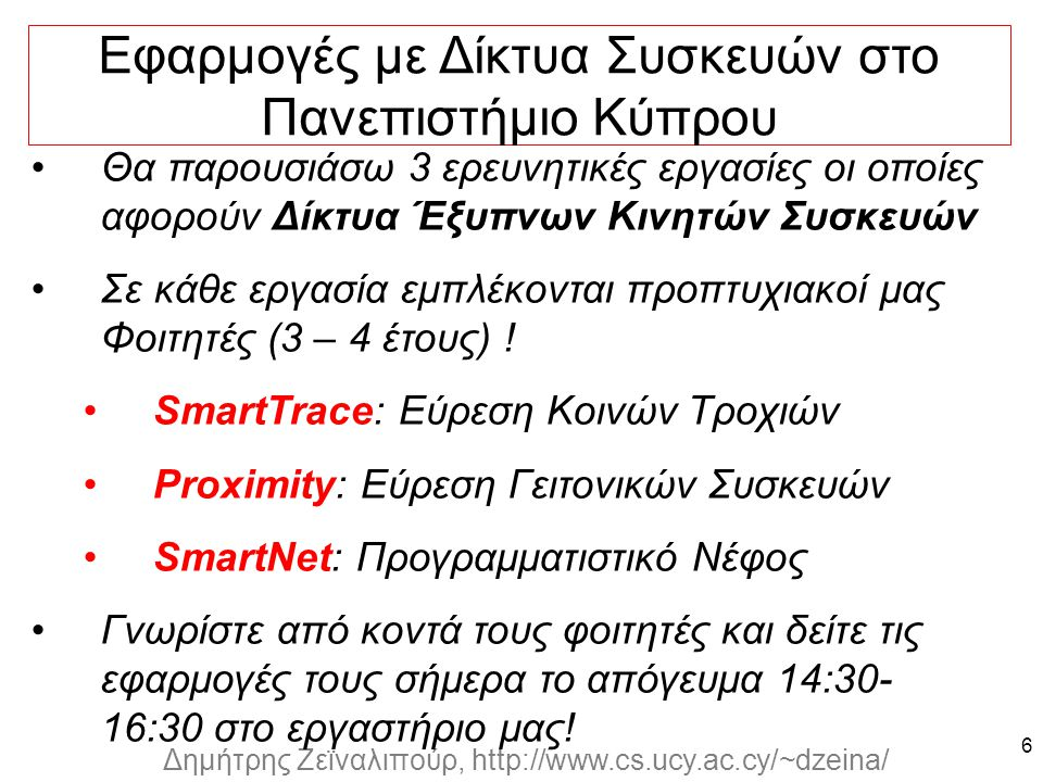 Dagstuhl Seminar 10042, Demetris Zeinalipour, University of Cyprus, 26/1/2010 Δημήτρης Ζεϊναλιπούρ, http://www.cs.ucy.ac.cy/~dzeina/ Θα παρουσιάσω 3 ερευνητικές εργασίες οι οποίες αφορούν Δίκτυα Έξυπνων Κινητών Συσκευών Σε κάθε εργασία εμπλέκονται προπτυχιακοί μας Φοιτητές (3 – 4 έτους) .