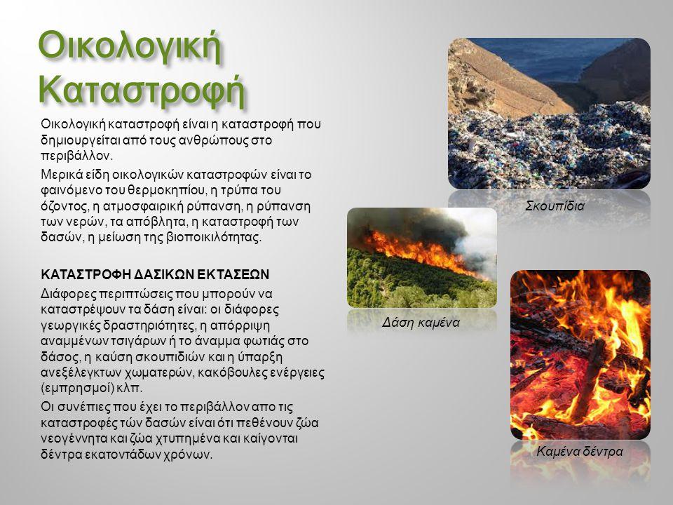 Οικολογική Καταστροφή Οικολογική καταστροφή είναι η καταστροφή που δημιουργείται από τους ανθρώπους στο περιβάλλον. Μερικά είδη οικολογικών καταστροφώ