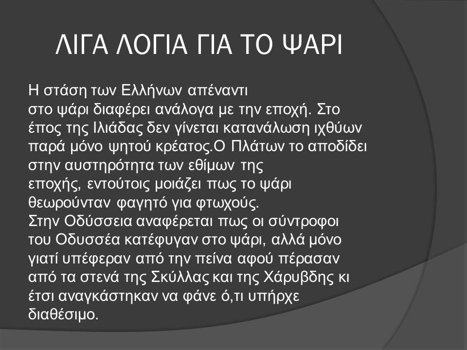 ΛΙΓΑ ΛΟΓΙΑ ΓΙΑ ΤΟ ΨΑΡΙ Η στάση των Ελλήνων απέναντι στο ψάρι διαφέρει ανάλογα με την εποχή. Στο έπος της Ιλιάδας δεν γίνεται κατανάλωση ιχθύων παρά μό