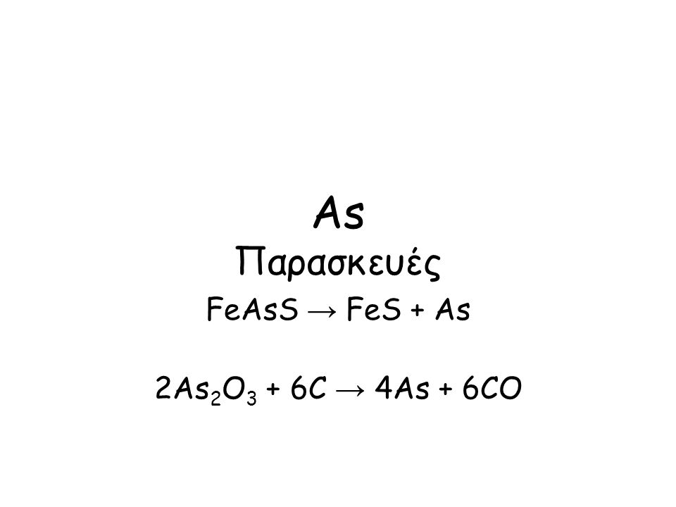 As Παρασκευές FeAsS → FeS + As 2As 2 O 3 + 6C → 4As + 6CO