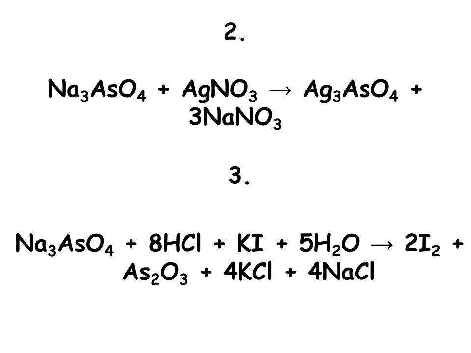 2. Na 3 AsO 4 + AgNO 3 → Ag 3 AsO 4 + 3NaNO 3 3. Na 3 AsO 4 + 8HCl + KI + 5H 2 O → 2I 2 + As 2 O 3 + 4KCl + 4NaCl