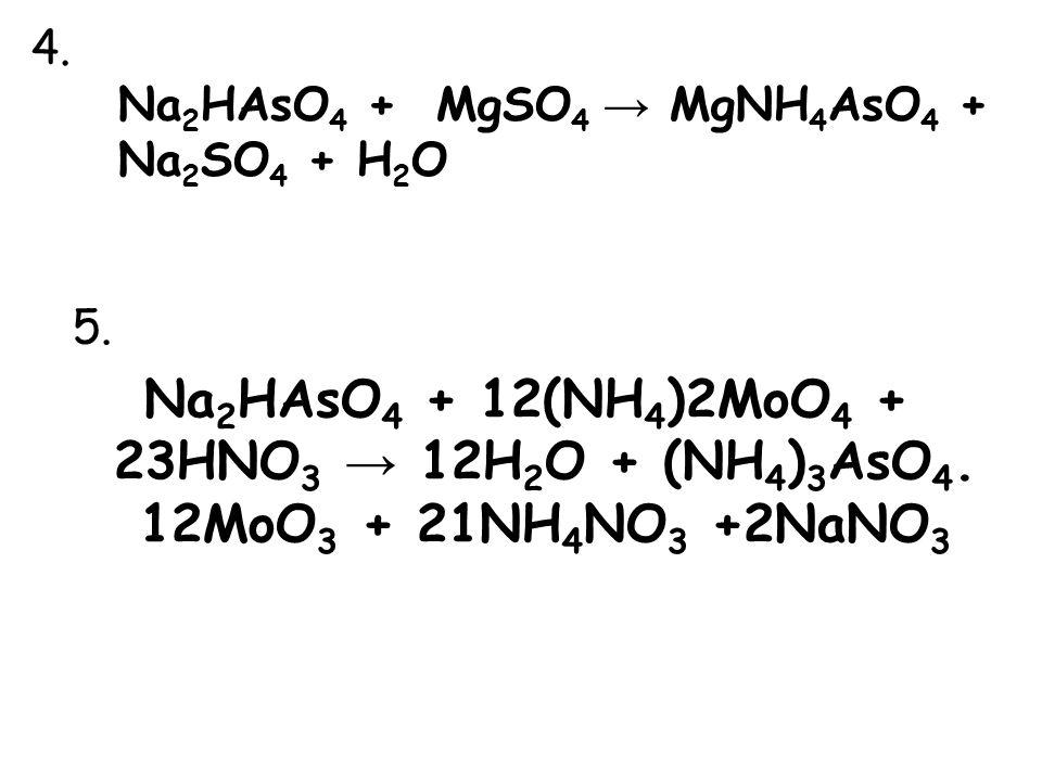 4. Na 2 HAsO 4 + MgSO 4 → MgNH 4 AsO 4 + Na 2 SO 4 + H 2 O 5. Na 2 HAsO 4 + 12(NH 4 )2MoO 4 + 23HNO 3 → 12H 2 O + (NH 4 ) 3 AsO 4. 12MoO 3 + 21NH 4 NO