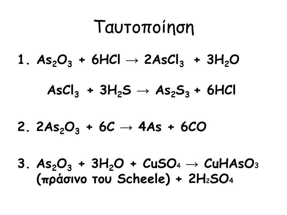Ταυτοποίηση 1.As 2 O 3 + 6HCl → 2AsCl 3 + 3H 2 O AsCl 3 + 3H 2 S → As 2 S 3 + 6HCl 2. 2As 2 O 3 + 6C → 4As + 6CO 3. As 2 O 3 + 3H 2 O + CuSO 4 → CuHAs