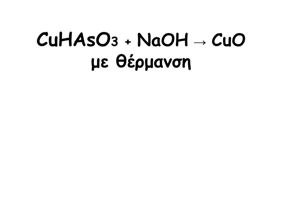 CuHAsO 3 + NaOH → CuO με θέρμανση
