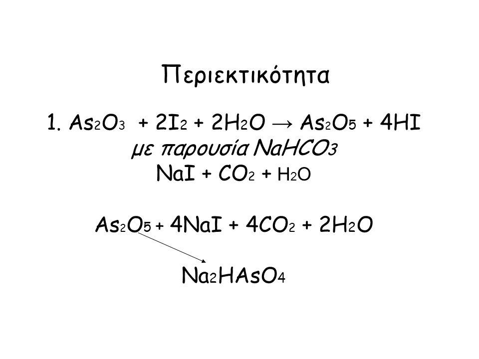 Περιεκτικότητα 1. Αs 2 O 3 + 2I 2 + 2H 2 O → Αs 2 O 5 + 4HI με παρουσία NaHCO 3 NaI + CO 2 + H 2 O Αs 2 O 5 + 4NaI + 4CO 2 + 2H 2 O Na 2 HAsO 4