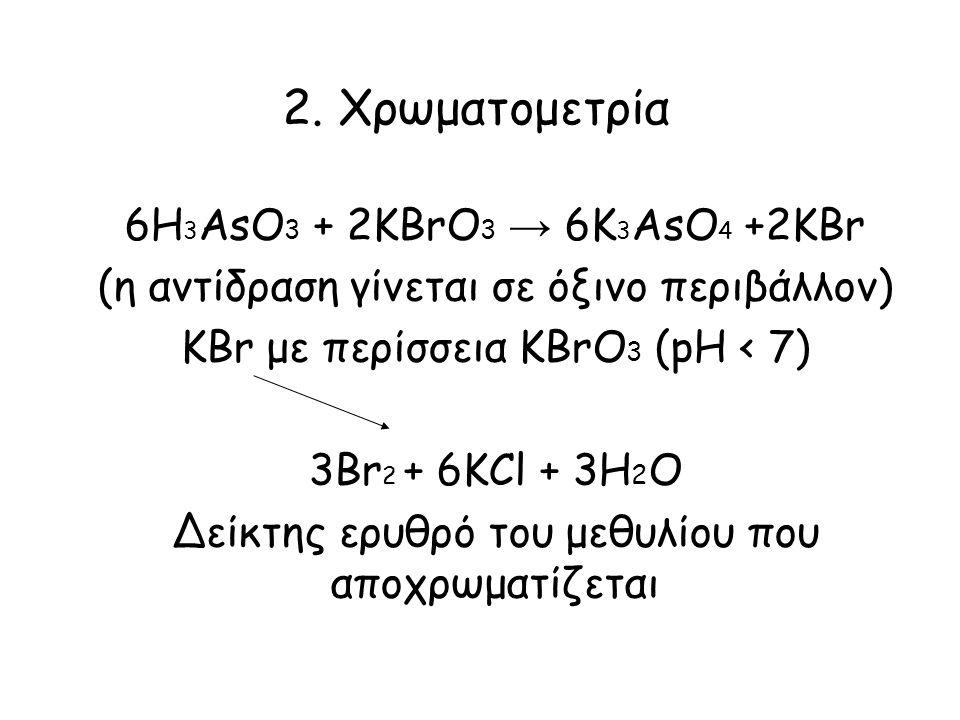 2. Χρωματομετρία 6Η 3 ΑsΟ 3 + 2ΚΒrΟ 3 → 6K 3 AsO 4 +2KBr (η αντίδραση γίνεται σε όξινο περιβάλλον) KBr με περίσσεια ΚΒrΟ 3 (pH < 7) 3Br 2 + 6KCl + 3H