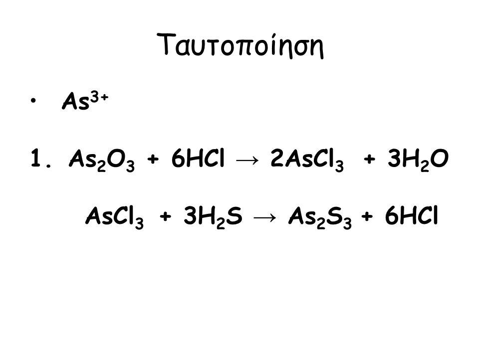 Ταυτοποίηση Αs 3+ 1. As 2 O 3 + 6HCl → 2AsCl 3 + 3H 2 O AsCl 3 + 3H 2 S → As 2 S 3 + 6HCl