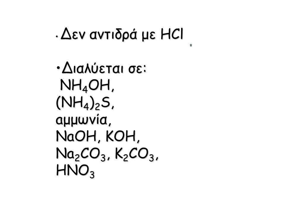 Δεν αντιδρά με HCl Δεν αντιδρά με HCl Διαλύεται σε:Διαλύεται σε: NH 4 OH, NH 4 OH, (NH 4 ) 2 S, aμμωνία, NaOH, KOH, Na 2 CO 3, K 2 CO 3, HNO 3