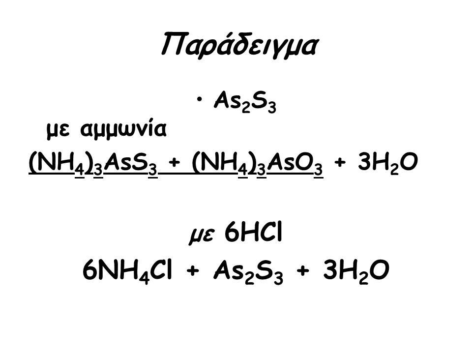 Παράδειγμα As 2 S 3 με αμμωνία (ΝΗ 4 ) 3 ΑsS 3 + (ΝΗ 4 ) 3 ΑsO 3 + 3H 2 O με 6HCl 6NH 4 Cl + As 2 S 3 + 3H 2 O